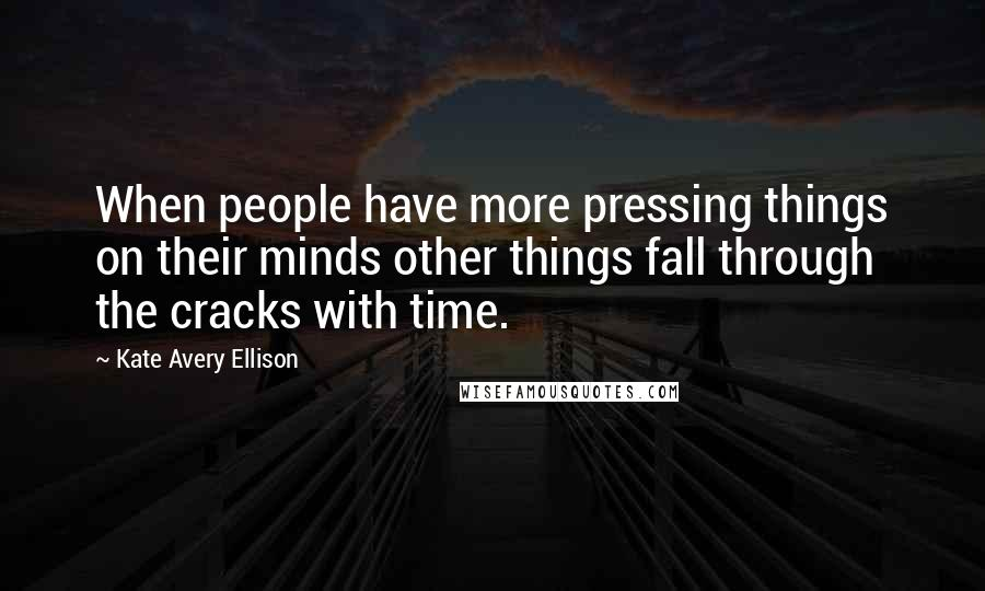Kate Avery Ellison quotes: When people have more pressing things on their minds other things fall through the cracks with time.
