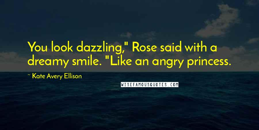 """Kate Avery Ellison quotes: You look dazzling,"""" Rose said with a dreamy smile. """"Like an angry princess."""