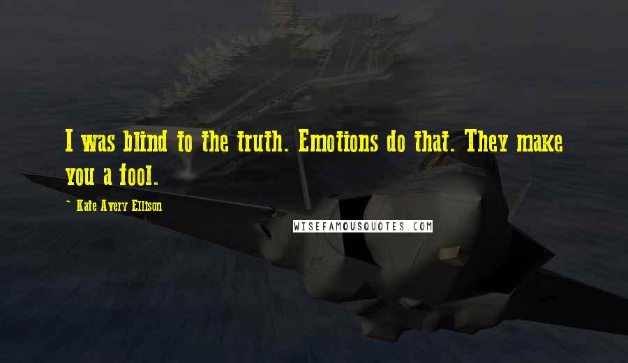 Kate Avery Ellison quotes: I was blind to the truth. Emotions do that. They make you a fool.