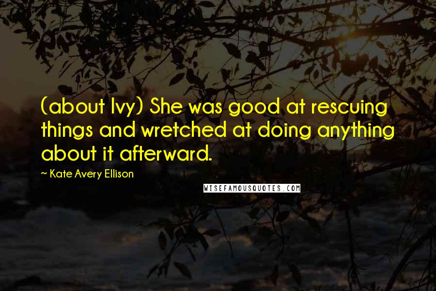 Kate Avery Ellison quotes: (about Ivy) She was good at rescuing things and wretched at doing anything about it afterward.