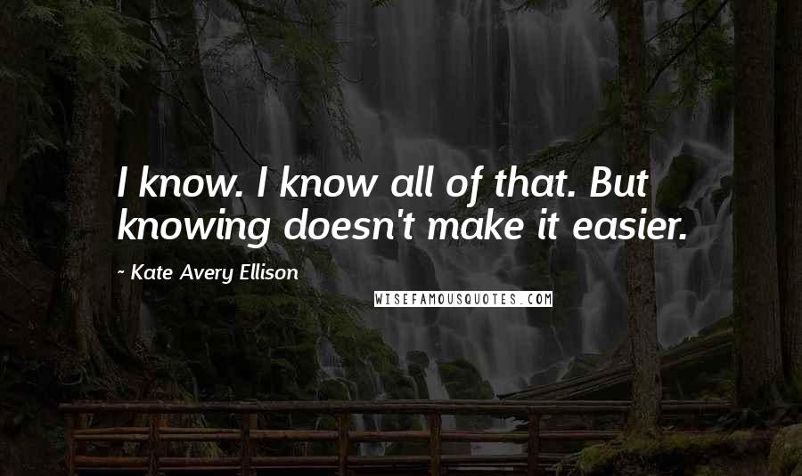 Kate Avery Ellison quotes: I know. I know all of that. But knowing doesn't make it easier.