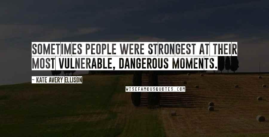 Kate Avery Ellison quotes: Sometimes people were strongest at their most vulnerable, dangerous moments.