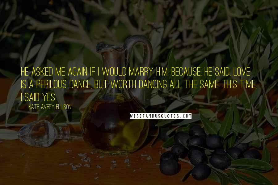 Kate Avery Ellison quotes: He asked me again if I would marry him, because, he said, love is a perilous dance, but worth dancing all the same. This time, I said yes.