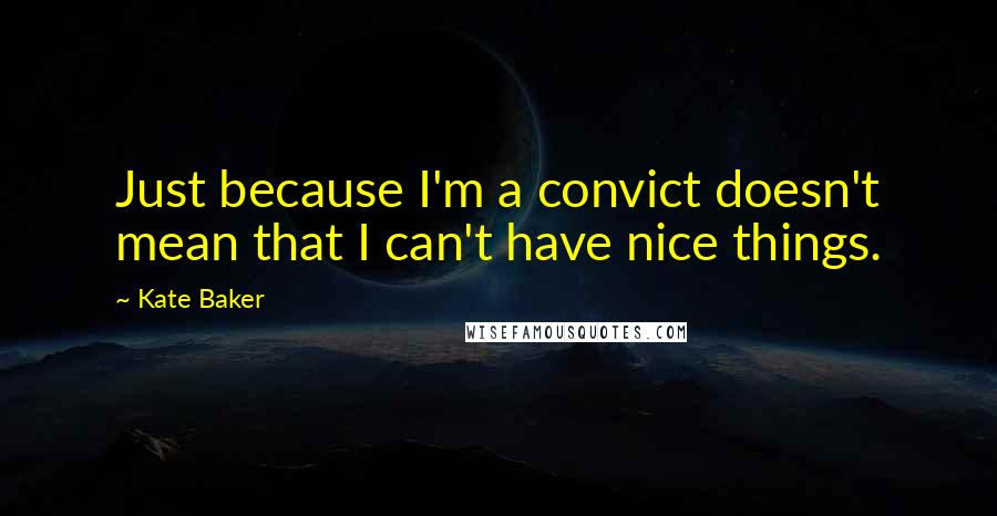 Kate Baker quotes: Just because I'm a convict doesn't mean that I can't have nice things.