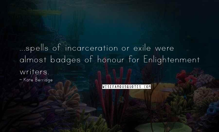 Kate Berridge quotes: ...spells of incarceration or exile were almost badges of honour for Enlightenment writers.