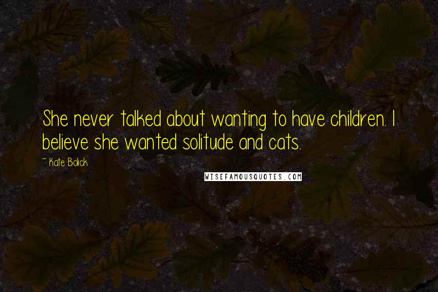 Kate Bolick quotes: She never talked about wanting to have children. I believe she wanted solitude and cats.