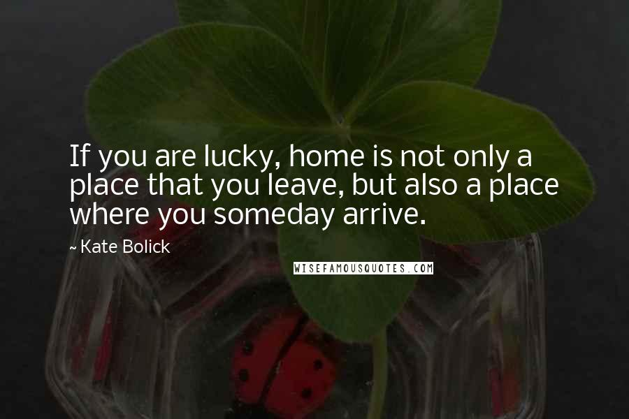 Kate Bolick quotes: If you are lucky, home is not only a place that you leave, but also a place where you someday arrive.