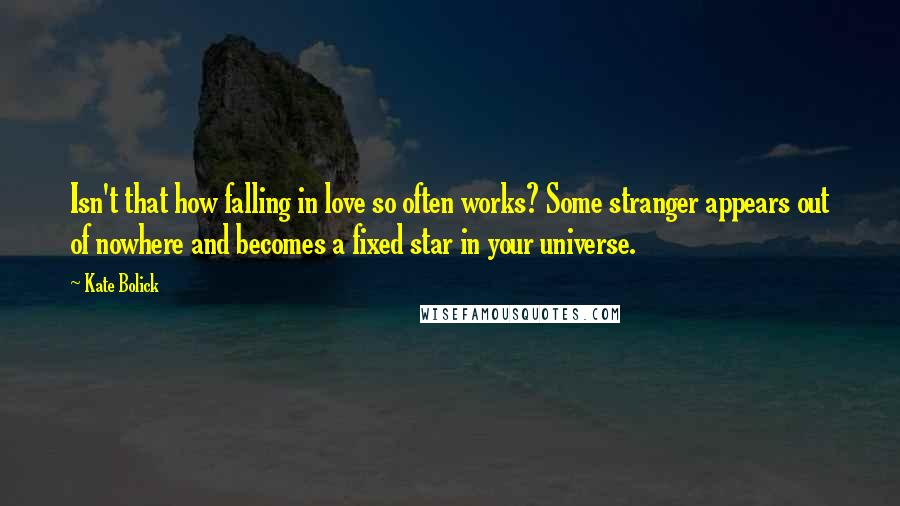 Kate Bolick quotes: Isn't that how falling in love so often works? Some stranger appears out of nowhere and becomes a fixed star in your universe.