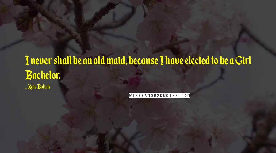 Kate Bolick quotes: I never shall be an old maid, because I have elected to be a Girl Bachelor.