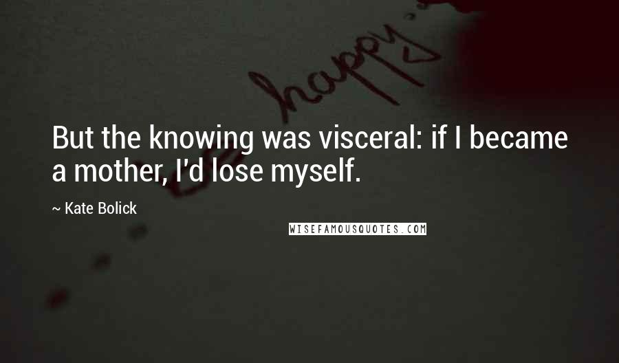 Kate Bolick quotes: But the knowing was visceral: if I became a mother, I'd lose myself.