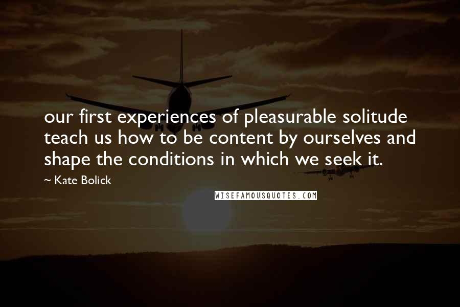 Kate Bolick quotes: our first experiences of pleasurable solitude teach us how to be content by ourselves and shape the conditions in which we seek it.