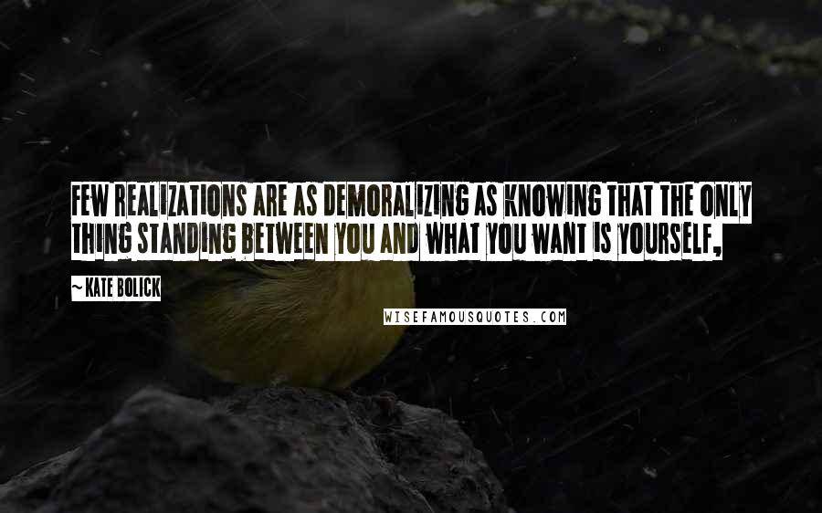Kate Bolick quotes: Few realizations are as demoralizing as knowing that the only thing standing between you and what you want is yourself,