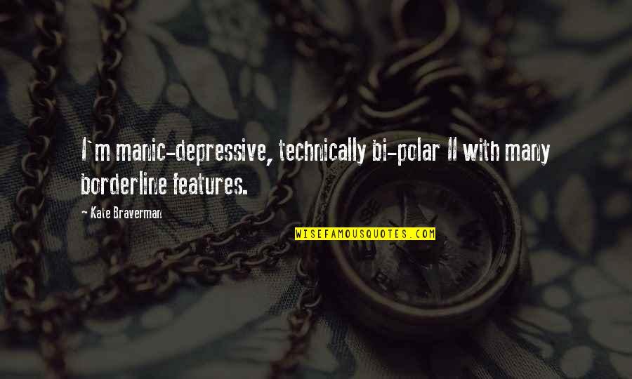 Kate Braverman Quotes By Kate Braverman: I'm manic-depressive, technically bi-polar II with many borderline