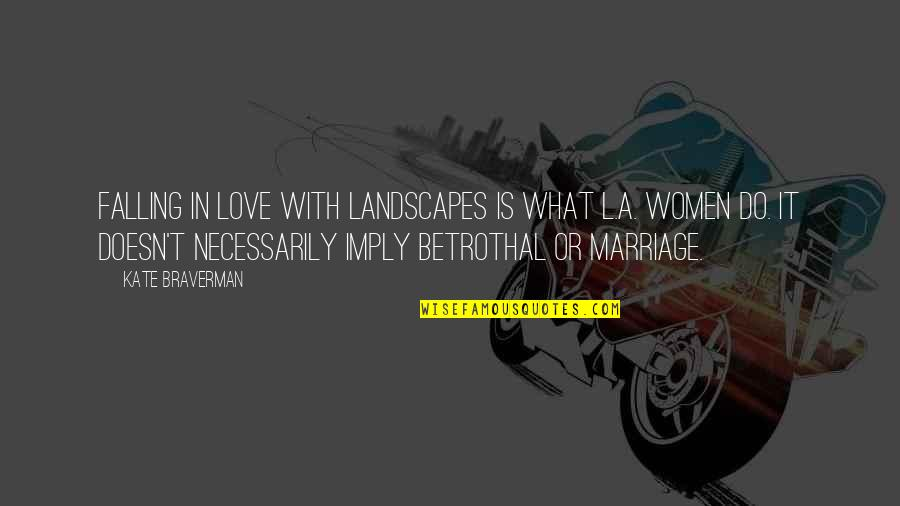 Kate Braverman Quotes By Kate Braverman: Falling in love with landscapes is what L.A.