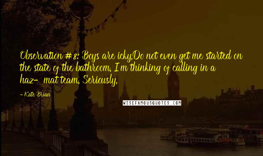 Kate Brian quotes: Observation #8: Boys are icky.Do not even get me started on the state of the bathroom. I'm thinking of calling in a haz-mat team. Seriously.