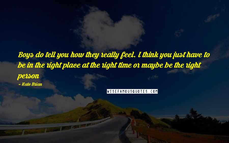 Kate Brian quotes: Boys do tell you how they really feel. I think you just have to be in the right place at the right time or maybe be the right person