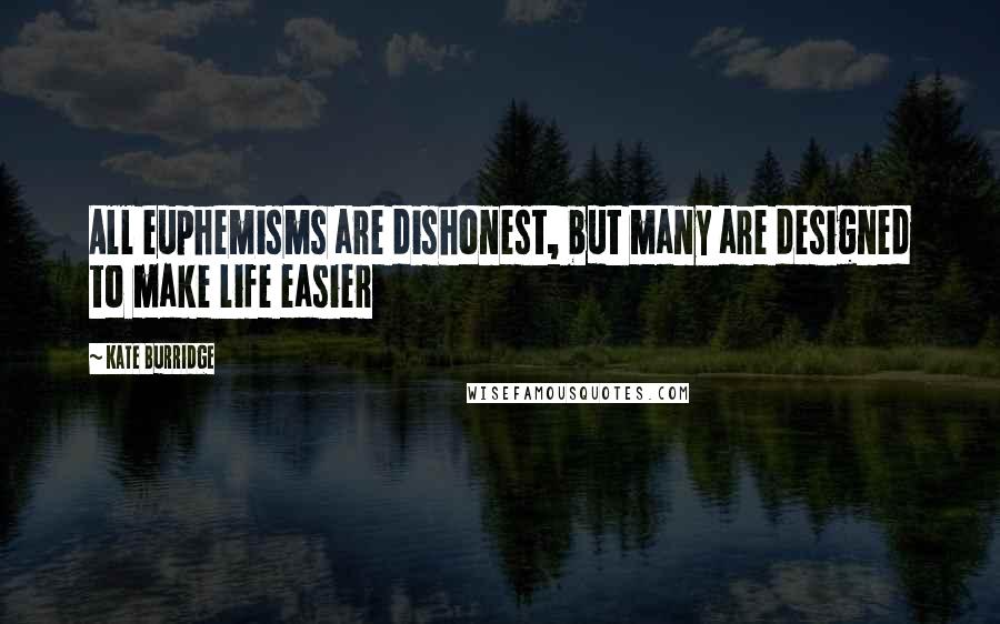 Kate Burridge quotes: All euphemisms are dishonest, but many are designed to make life easier