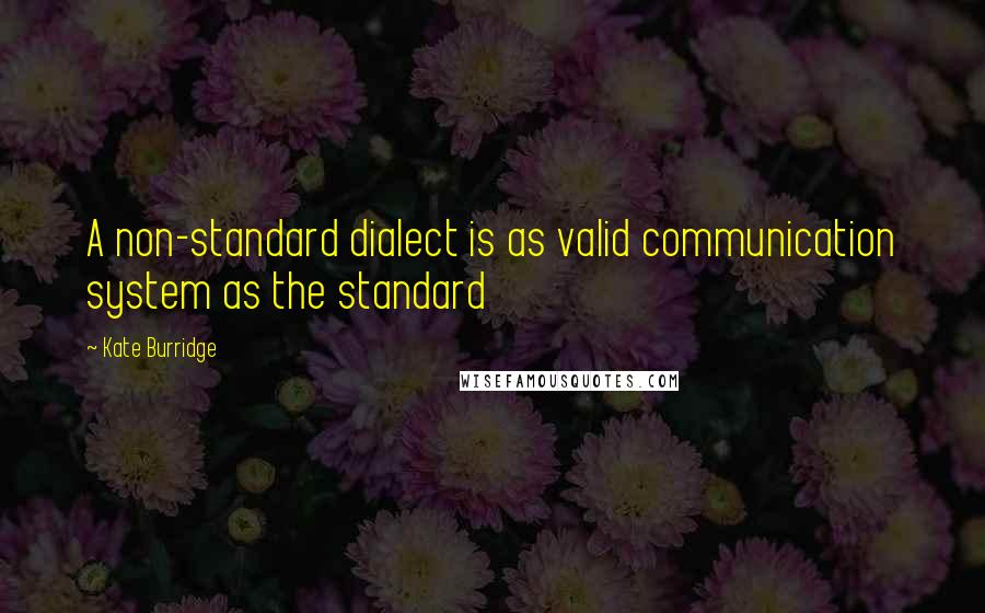 Kate Burridge quotes: A non-standard dialect is as valid communication system as the standard
