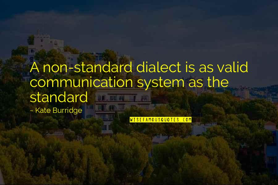 Kate Burridge Quotes By Kate Burridge: A non-standard dialect is as valid communication system