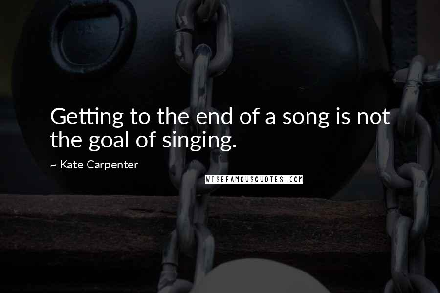 Kate Carpenter quotes: Getting to the end of a song is not the goal of singing.
