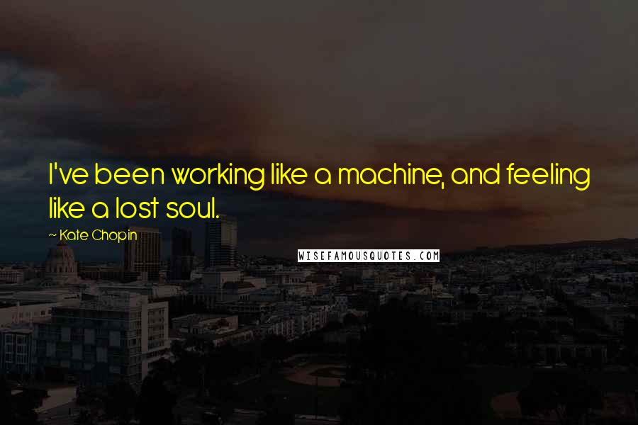 Kate Chopin quotes: I've been working like a machine, and feeling like a lost soul.