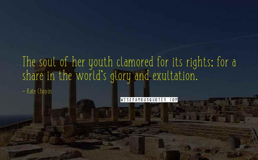 Kate Chopin quotes: The soul of her youth clamored for its rights; for a share in the world's glory and exultation.