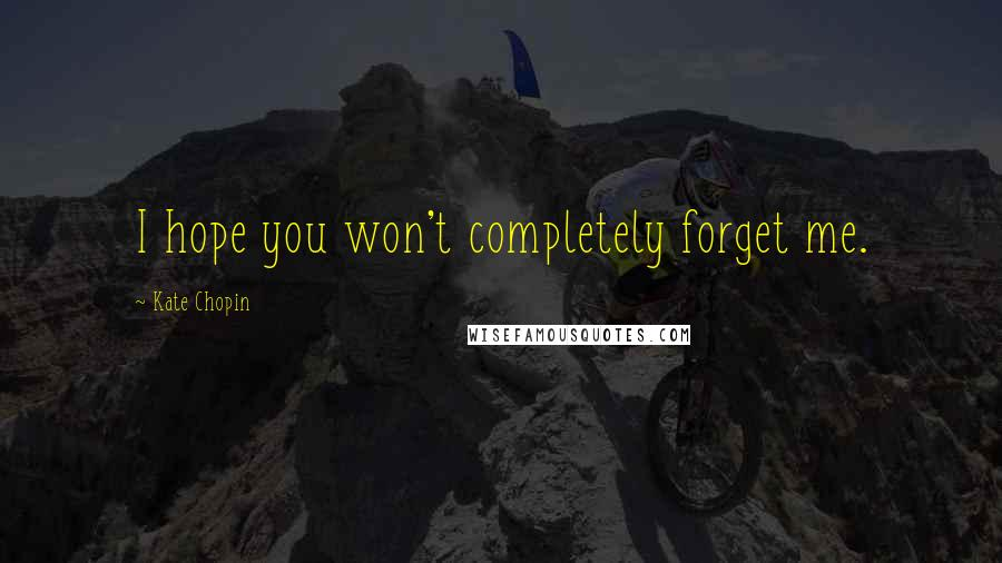 Kate Chopin quotes: I hope you won't completely forget me.