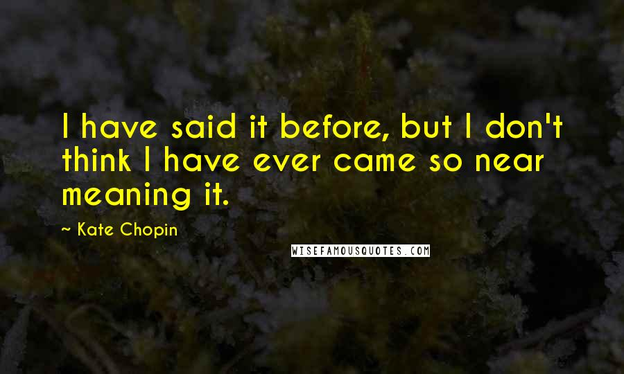 Kate Chopin quotes: I have said it before, but I don't think I have ever came so near meaning it.
