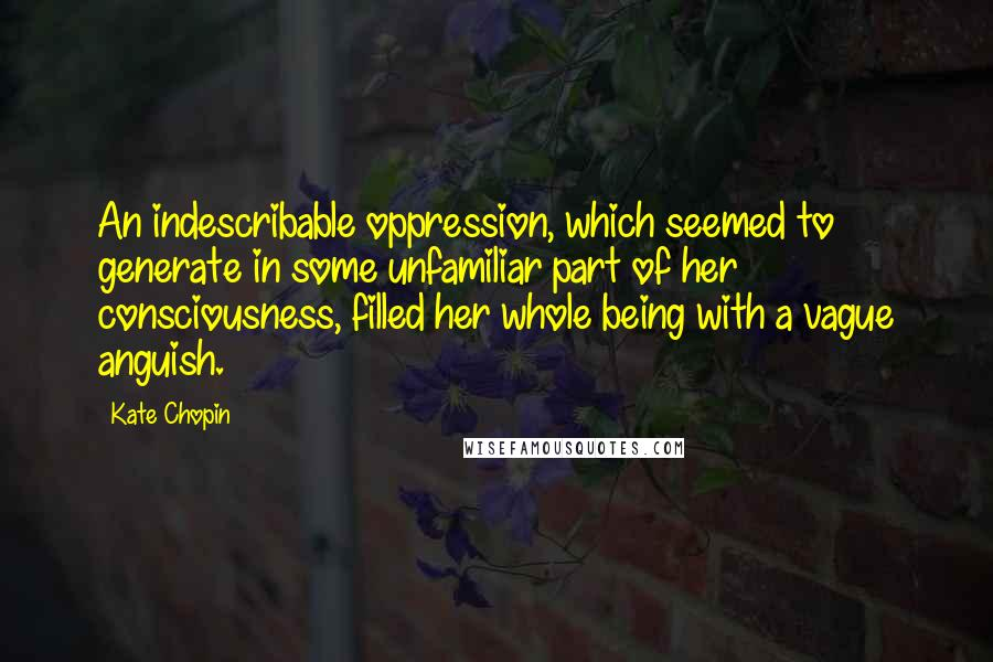 Kate Chopin quotes: An indescribable oppression, which seemed to generate in some unfamiliar part of her consciousness, filled her whole being with a vague anguish.