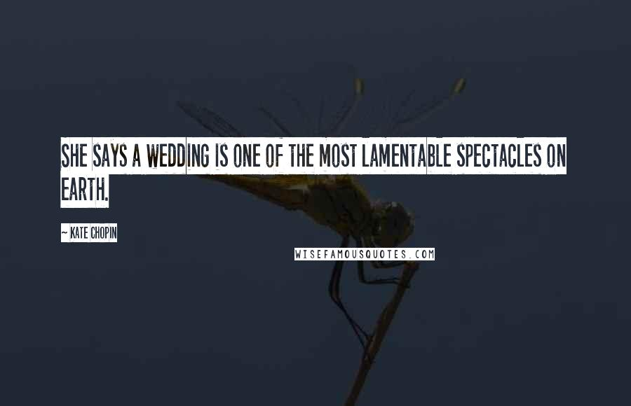 Kate Chopin quotes: She says a wedding is one of the most lamentable spectacles on earth.