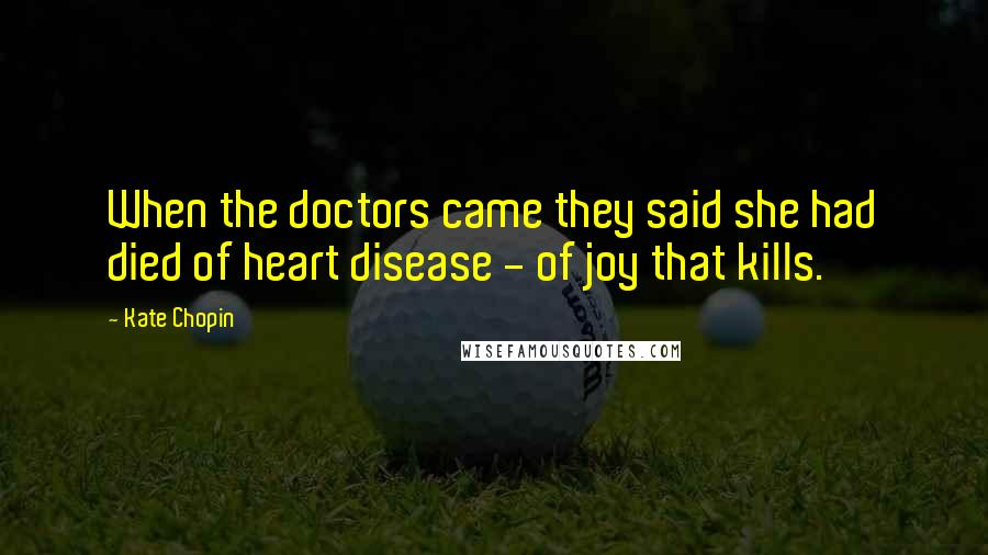 Kate Chopin quotes: When the doctors came they said she had died of heart disease - of joy that kills.