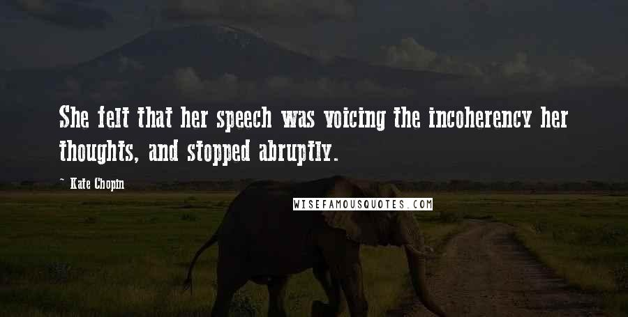 Kate Chopin quotes: She felt that her speech was voicing the incoherency her thoughts, and stopped abruptly.
