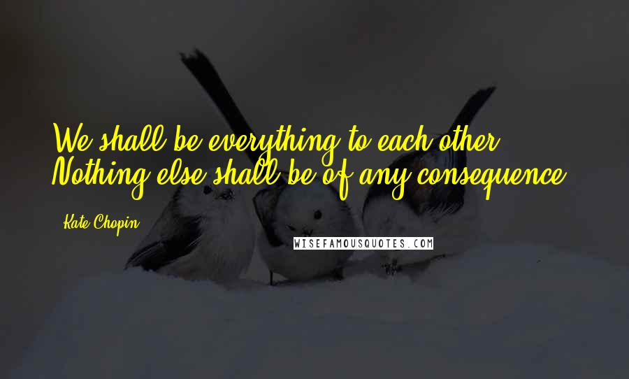 Kate Chopin quotes: We shall be everything to each other. Nothing else shall be of any consequence.