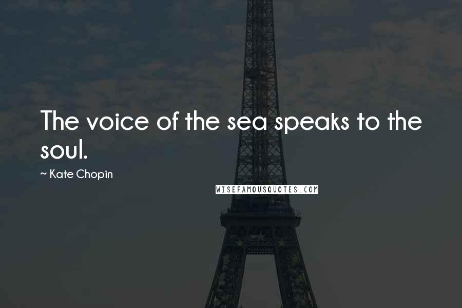 Kate Chopin quotes: The voice of the sea speaks to the soul.