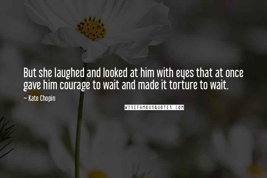 Kate Chopin quotes: But she laughed and looked at him with eyes that at once gave him courage to wait and made it torture to wait.