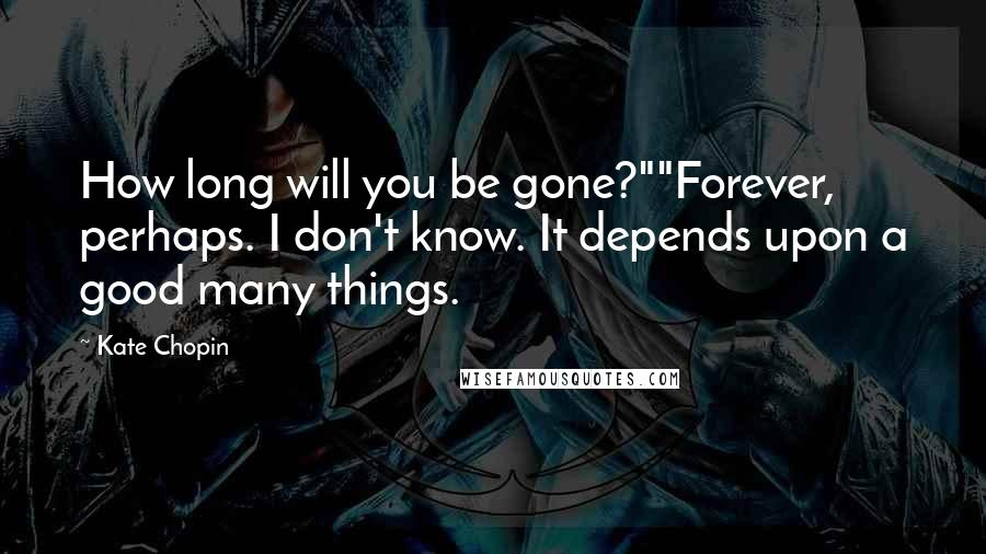 """Kate Chopin quotes: How long will you be gone?""""""""Forever, perhaps. I don't know. It depends upon a good many things."""