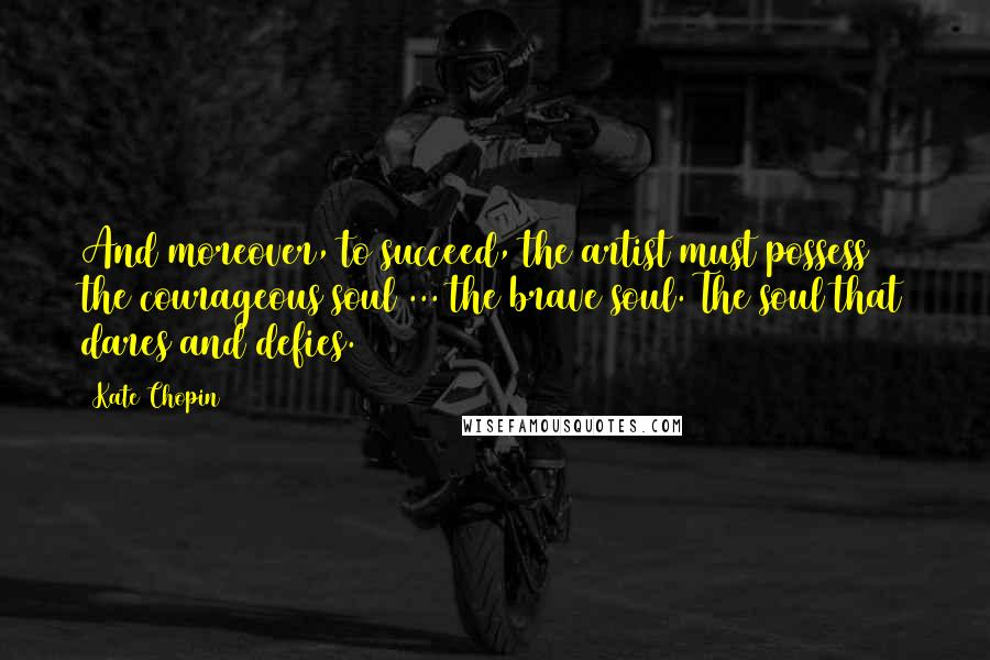 Kate Chopin quotes: And moreover, to succeed, the artist must possess the courageous soul ... the brave soul. The soul that dares and defies.