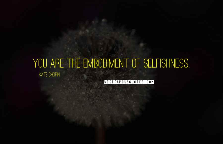 Kate Chopin quotes: You are the embodiment of selfishness.