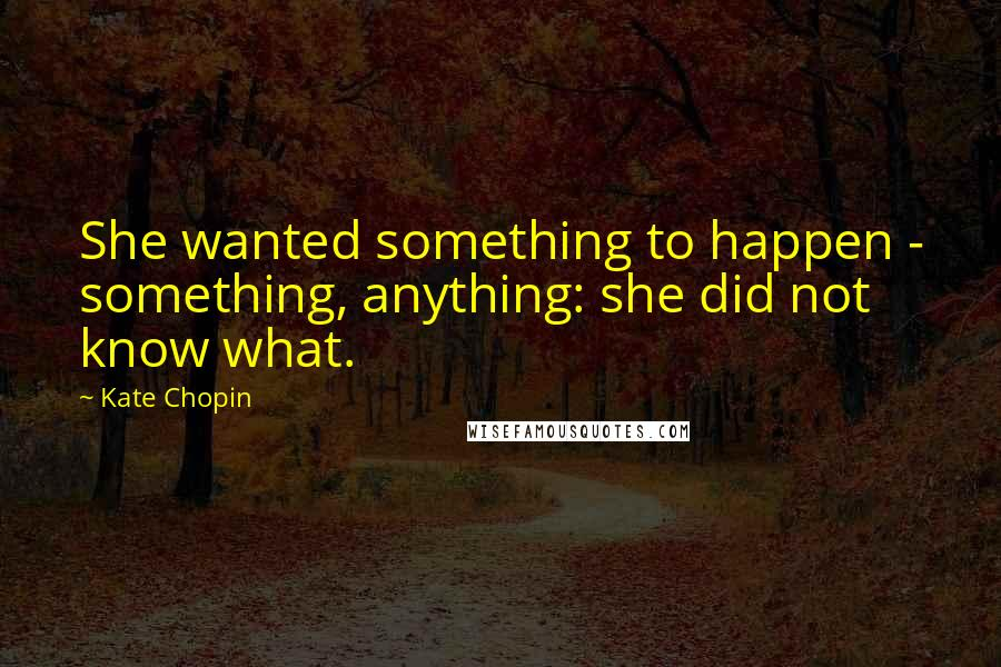 Kate Chopin quotes: She wanted something to happen - something, anything: she did not know what.