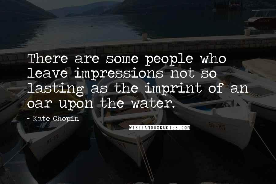 Kate Chopin quotes: There are some people who leave impressions not so lasting as the imprint of an oar upon the water.
