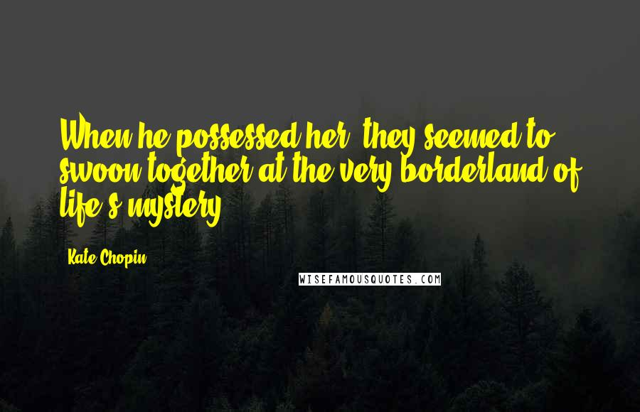 Kate Chopin quotes: When he possessed her, they seemed to swoon together at the very borderland of life's mystery.