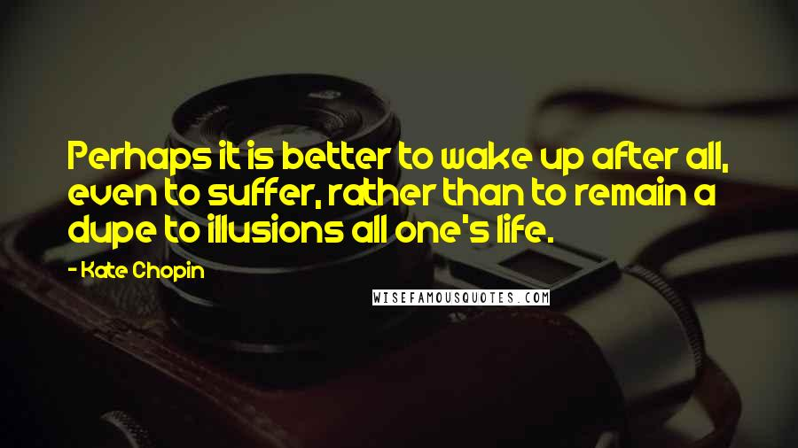 Kate Chopin quotes: Perhaps it is better to wake up after all, even to suffer, rather than to remain a dupe to illusions all one's life.
