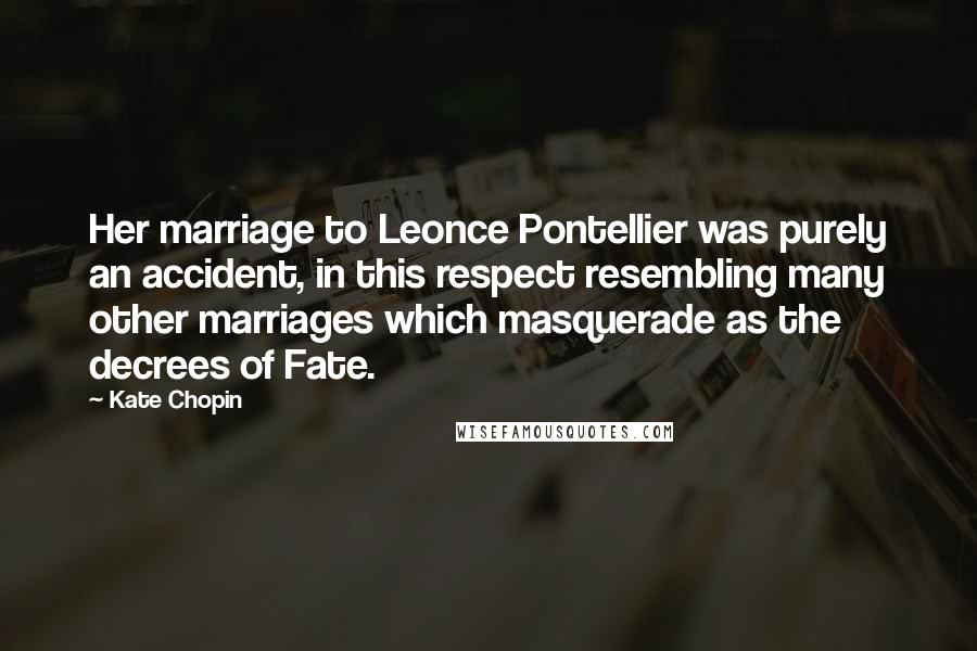 Kate Chopin quotes: Her marriage to Leonce Pontellier was purely an accident, in this respect resembling many other marriages which masquerade as the decrees of Fate.