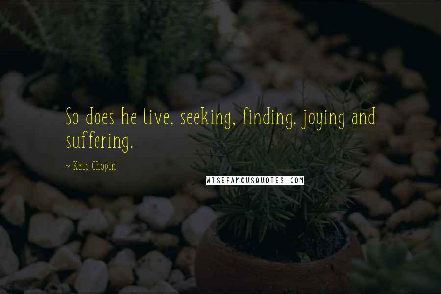 Kate Chopin quotes: So does he live, seeking, finding, joying and suffering.