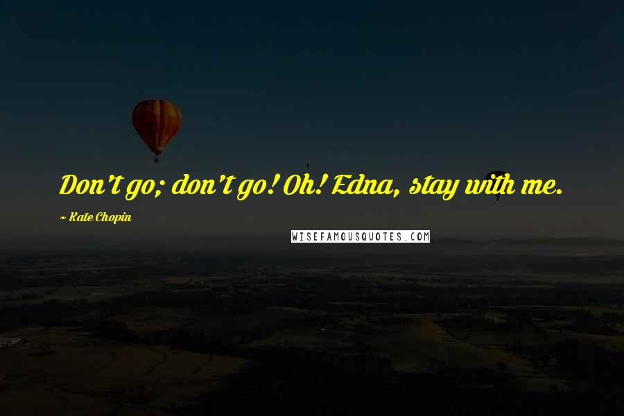 Kate Chopin quotes: Don't go; don't go! Oh! Edna, stay with me.