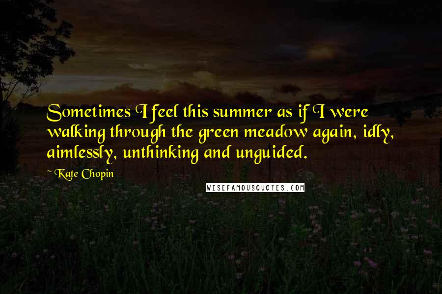 Kate Chopin quotes: Sometimes I feel this summer as if I were walking through the green meadow again, idly, aimlessly, unthinking and unguided.
