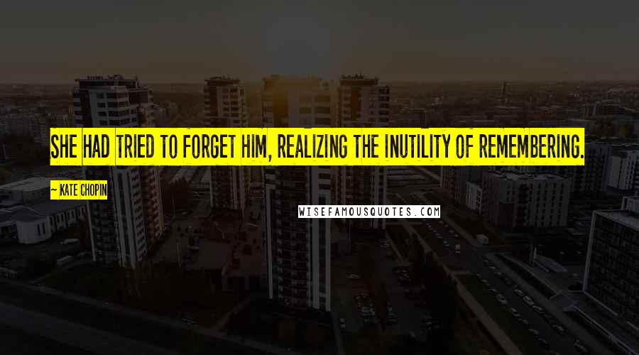 Kate Chopin quotes: She had tried to forget him, realizing the inutility of remembering.