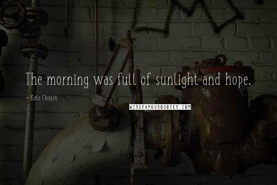 Kate Chopin quotes: The morning was full of sunlight and hope.