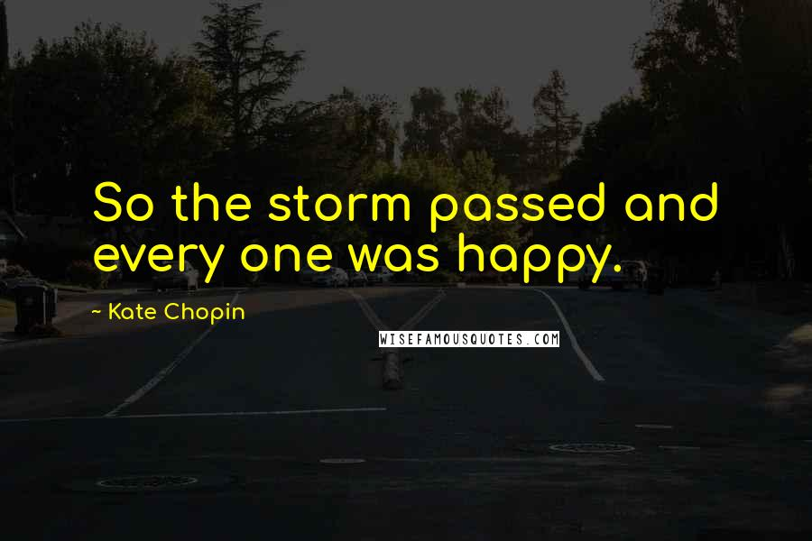 Kate Chopin quotes: So the storm passed and every one was happy.