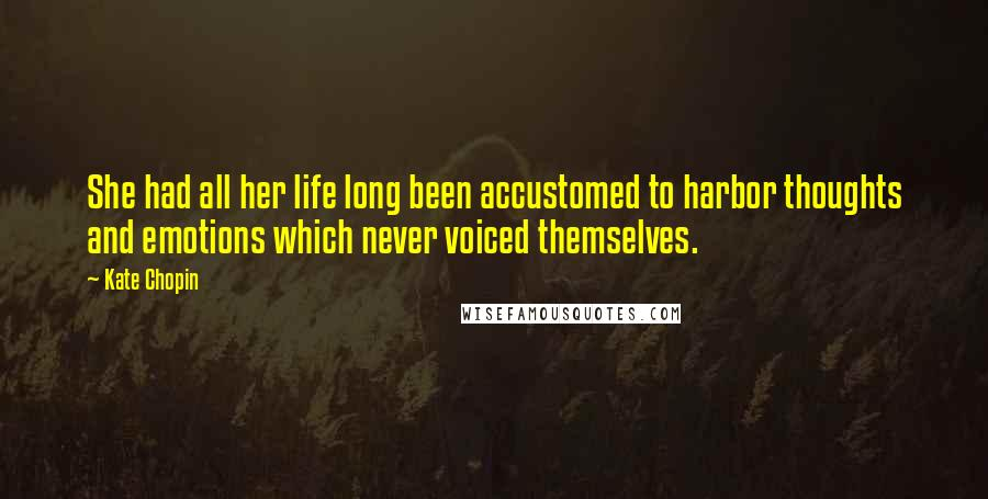 Kate Chopin quotes: She had all her life long been accustomed to harbor thoughts and emotions which never voiced themselves.